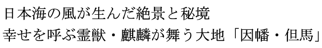 日本海の風が生んだ絶景と秘境 幸せを呼ぶ霊獣・麒麟が舞う大地「因幡・但馬」